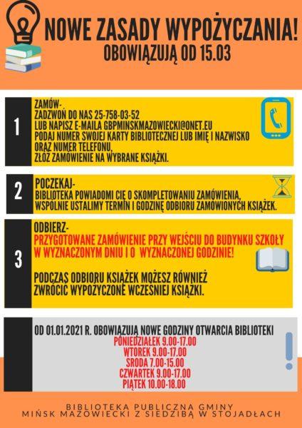 Nowe zasady wypożyczania obowiązują od 15.03 Po pierwsze zamów-Zadzwoń do nas 25-758-03-52lub napisz e-maila gbpminskmazowiecki@onet.eu,podaj numer swojej karty bibliotecznej lub imię i nazwiskooraz numer telefonu,złóż zamówienie na wybrane książki.  Po drugie-Biblioteka powiadomi Cię o skompletowaniu zamówienia,wspólnie ustalimy termin i godzinę odbioru zamówionych książek.  Po trzecie-Przygotowane zamówienie odbierz przy wejściu do budynku szkoływ wyznaczonym dniu i o wyznaczonej godzinie!Podczas odbioru książek możesz równieżzwrócić wypożyczone wcześniej książki.